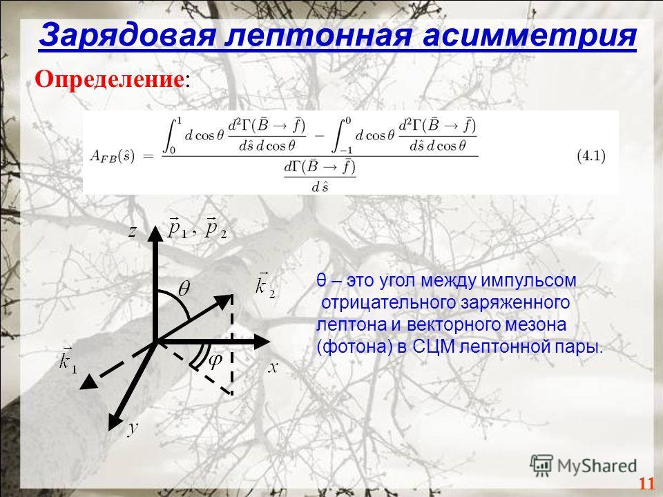 Зарядовая лептонная асимметрия Определение: 11 θ – это угол между импульсом отрицательного заряженного лептона и векторного мезона (фотона) в СЦМ лептонной пары.