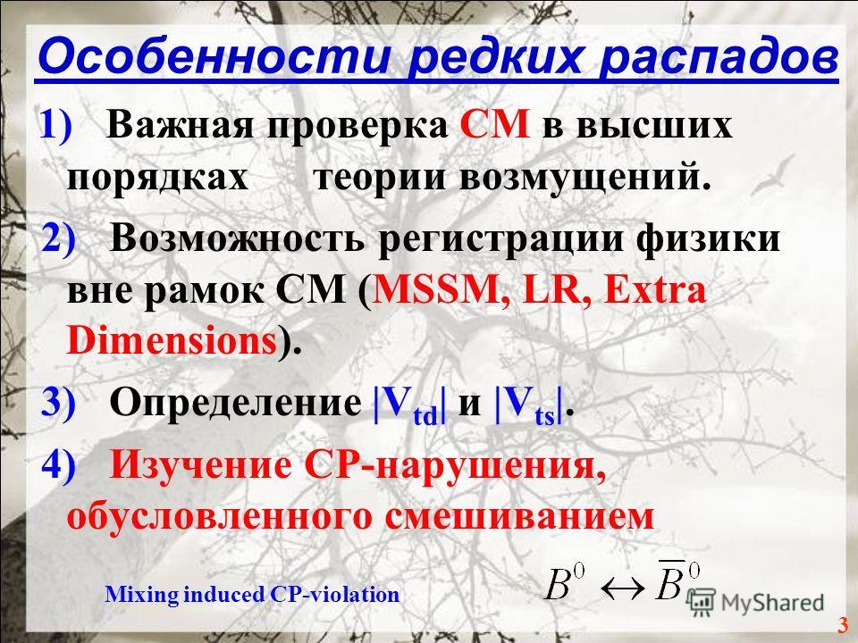Особенности редких распадов 1) Важная проверка СМ в высших порядках теории возмущений. 2) Возможность регистрации физики вне рамок СМ (MSSM, LR, Extra Dimensions). 3) Определение |V td | и |V ts |. 4) Изучение СР-нарушения, обусловленного смешиванием