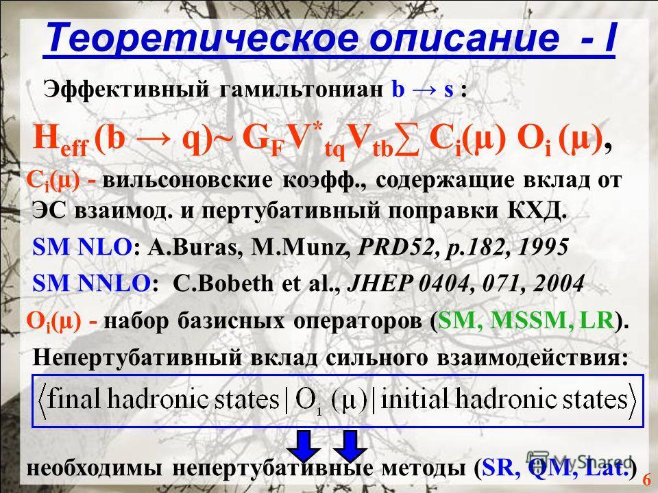 Теоретическое описание - I 6 Эффективный гамильтониан b s : H eff (b q)~ G F V * tq V tb C i (µ) O i (µ), C i (µ) - вильсоновские коэфф., содержащие вклад от ЭС взаимод. и пертубативный поправки КХД. SM NLO: A.Buras, M.Munz, PRD52, p.182, 1995 SM NNL