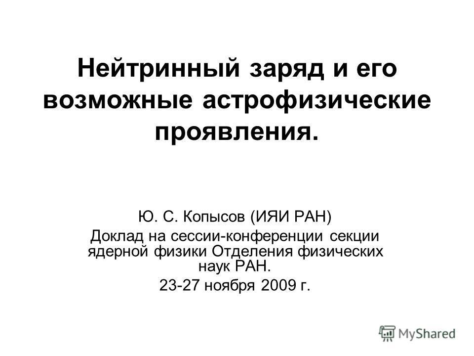 Нейтринный заряд и его возможные астрофизические проявления. Ю. С. Копысов (ИЯИ РАН) Доклад на сессии-конференции секции ядерной физики Отделения физических наук РАН. 23-27 ноября 2009 г.