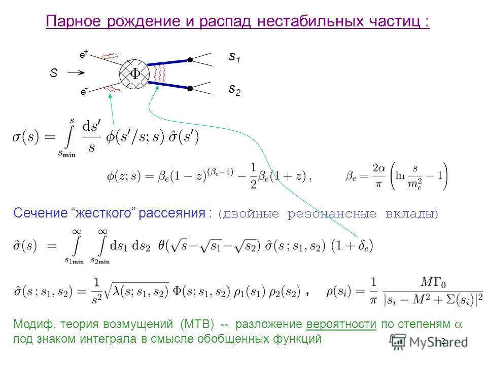 2 e e + - S s1s1 s2s2 Парное рождение и распад нестабильных частиц : Сечение жесткого рассеяния : ( двойные резонансные вклады ), Модиф. теория возмущений (МТВ) -- разложение вероятности по степеням под знаком интеграла в смысле обобщенных функций