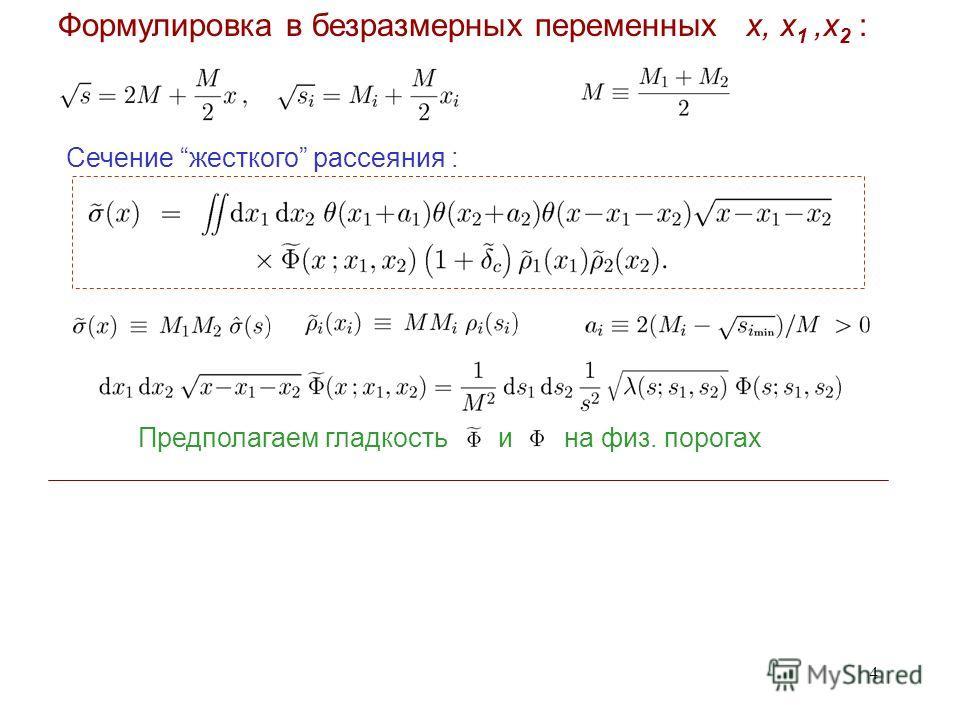 4 Формулировка в безразмерных переменных x, x 1,x 2 : Сечение жесткого рассеяния : Предполагаем гладкость и на физ. порогах