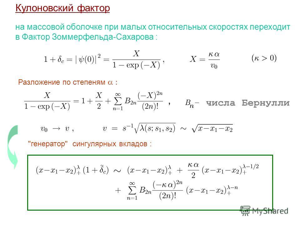 6 Кулоновский фактор - числа Бернулли в Фактор Зоммерфельда-Сахарова :, на массовой оболочке при малых относительных скоростях переходит генератор сингулярных вкладов : Разложение по степеням
