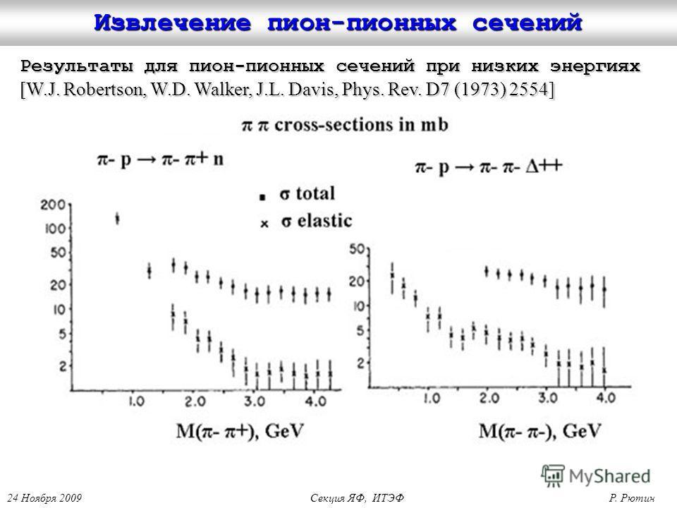 24 Ноября 2009 Секция ЯФ, ИТЭФ Р. Рютин Извлечение пион-пионных сечений Результаты для пион-пионных сечений при низких энергиях [W.J. Robertson, W.D. Walker, J.L. Davis, Phys. Rev. D7 (1973) 2554]