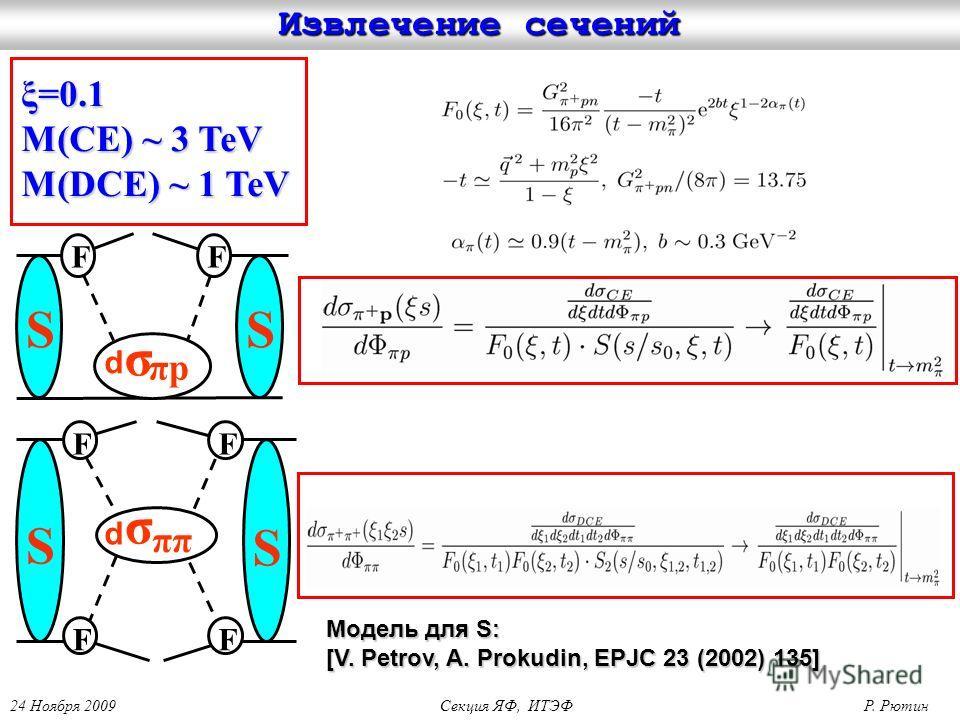 24 Ноября 2009 Секция ЯФ, ИТЭФ Р. Рютин Извлечение сечений SS σ πpπp FF S S σ ππ F F F F d d ξ=0.1 M(CE) ~ 3 TeV M(DCE) ~ 1 TeV Модель для S: Модель для S: [V. Petrov, A. Prokudin, EPJC 23 (2002) 135] [V. Petrov, A. Prokudin, EPJC 23 (2002) 135]