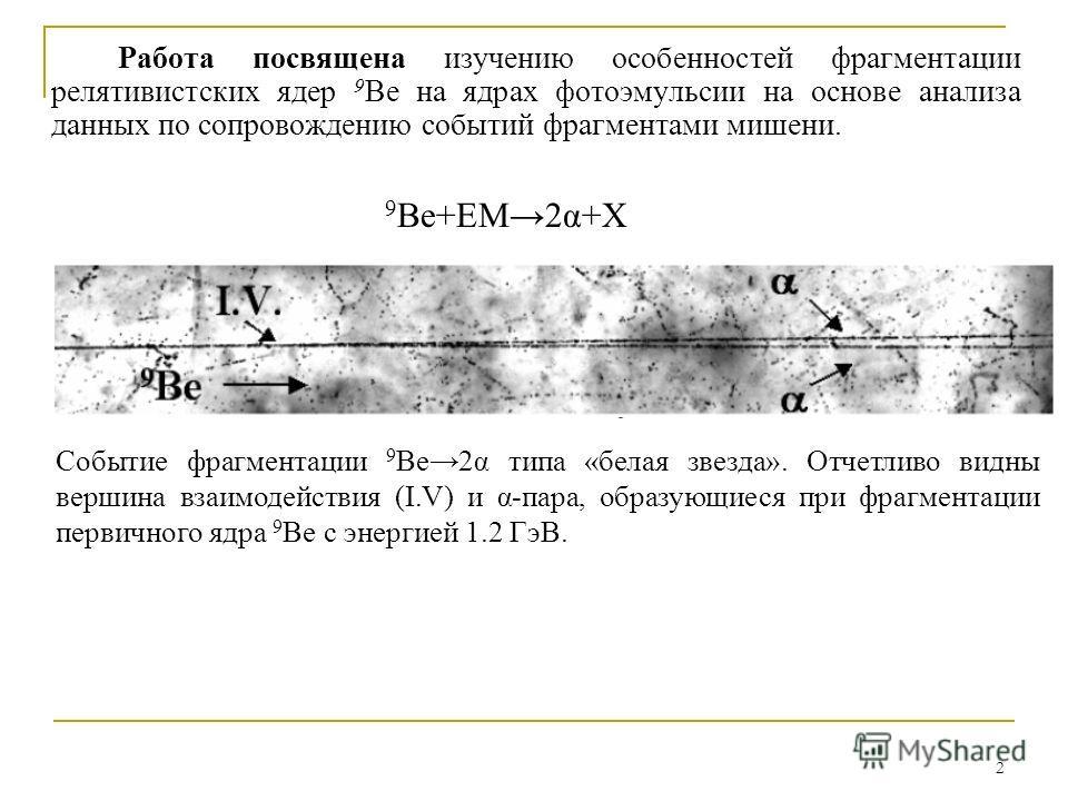 2 Работа посвящена изучению особенностей фрагментации релятивистских ядер 9 Be на ядрах фотоэмульсии на основе анализа данных по сопровождению событий фрагментами мишени. 9 Be+EM2α+X Событие фрагментации 9 Be2α типа «белая звезда». Отчетливо видны ве