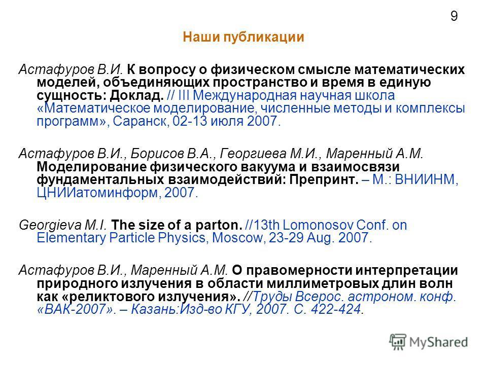 9 Наши публикации Астафуров В.И. К вопросу о физическом смысле математических моделей, объединяющих пространство и время в единую сущность: Доклад. // III Международная научная школа «Математическое моделирование, численные методы и комплексы програм