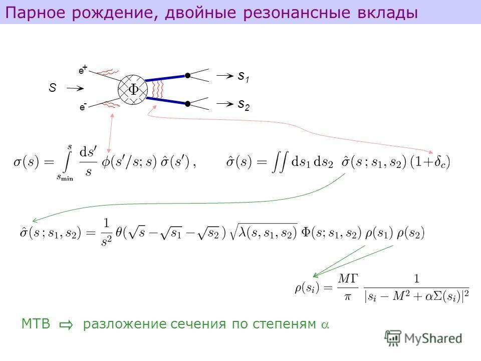 e e + - S s1s1 s2s2 Парное рождение, двойные резонансные вклады МТВ разложение сечения по степеням