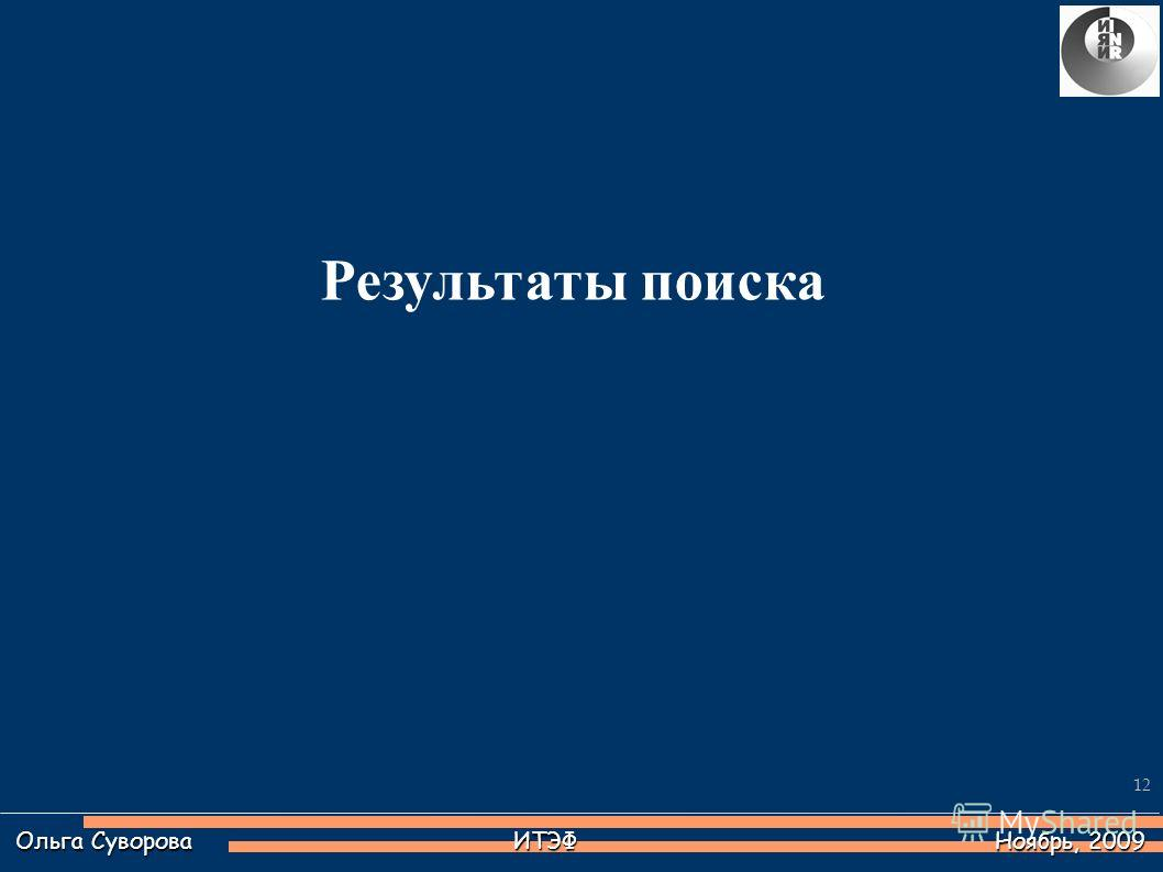12 Ольга Суворова ИТЭФ Ноябрь, 2009 Результаты поиска