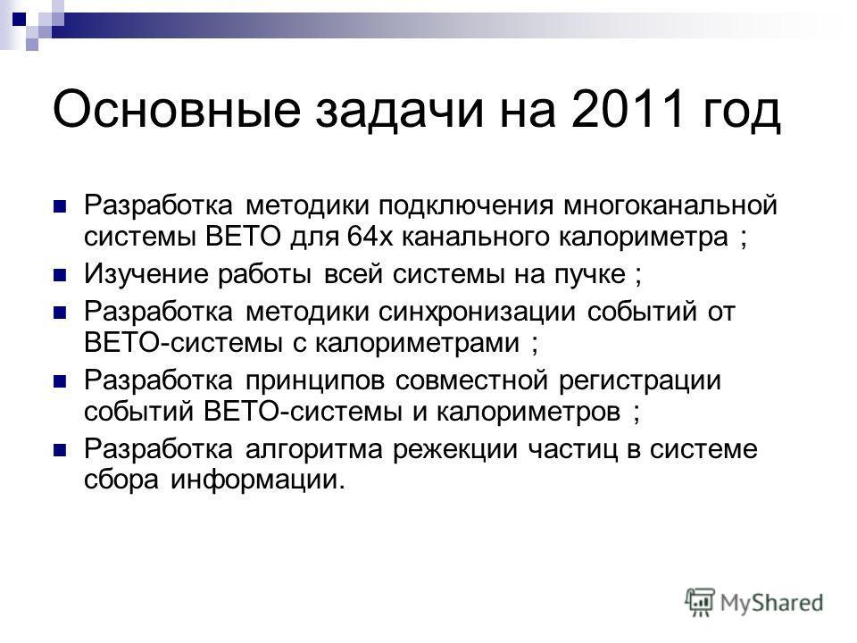 Основные задачи на 2011 год Разработка методики подключения многоканальной системы ВЕТО для 64х канального калориметра ; Изучение работы всей системы на пучке ; Разработка методики синхронизации событий от ВЕТО-системы с калориметрами ; Разработка пр