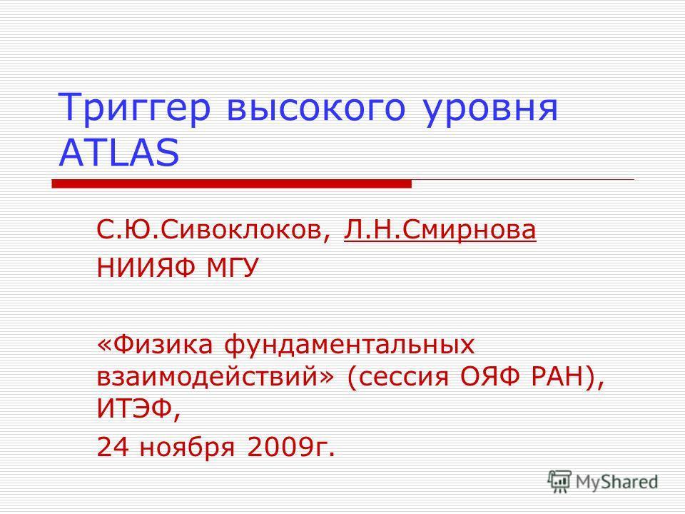 Триггер высокого уровня ATLAS С.Ю.Сивоклоков, Л.Н.Смирнова НИИЯФ МГУ «Физика фундаментальных взаимодействий» (сессия ОЯФ РАН), ИТЭФ, 24 ноября 2009г.