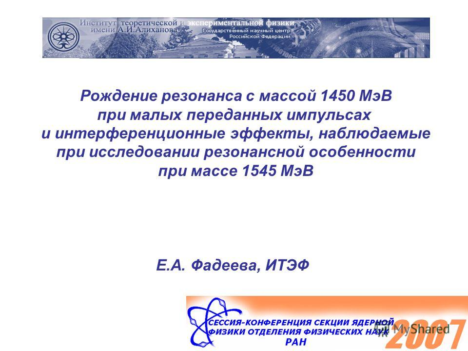 Рождение резонанса с массой 1450 МэВ при малых переданных импульсах и интерференционные эффекты, наблюдаемые при исследовании резонансной особенности при массе 1545 МэВ Е.А. Фадеева, ИТЭФ