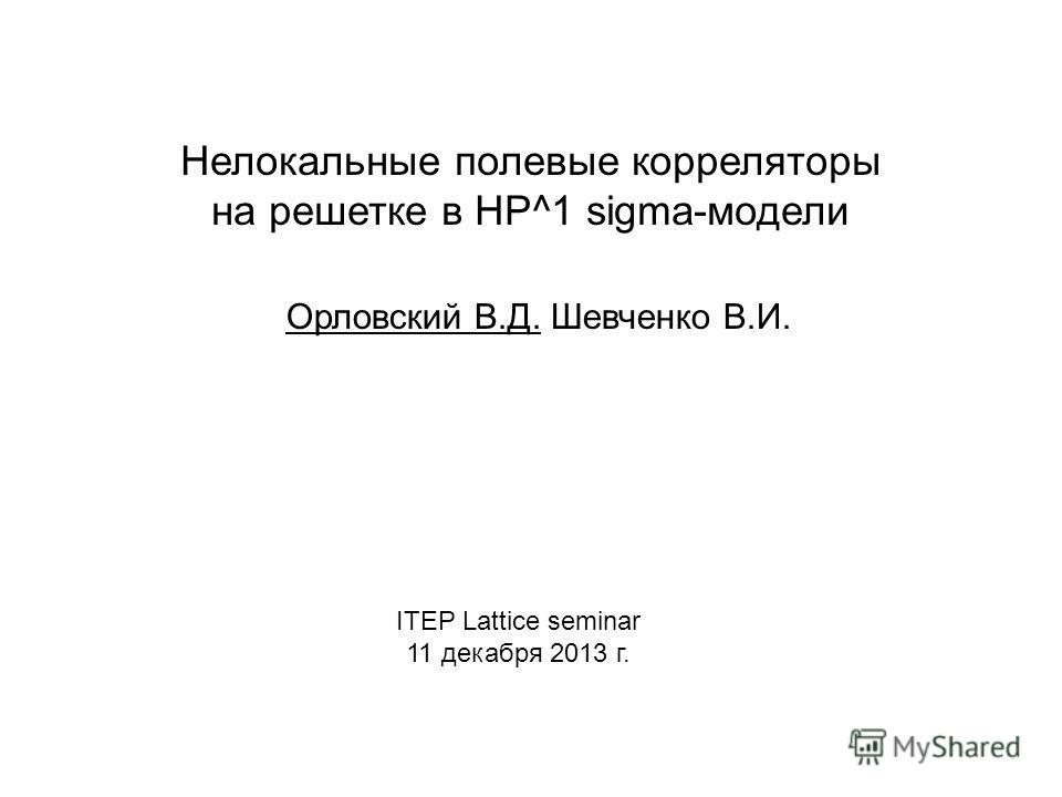 Нелокальные полевые корреляторы на решетке в HP^1 sigma-модели Орловский В.Д. Шевченко В.И. ITEP Lattice seminar 11 декабря 2013 г.