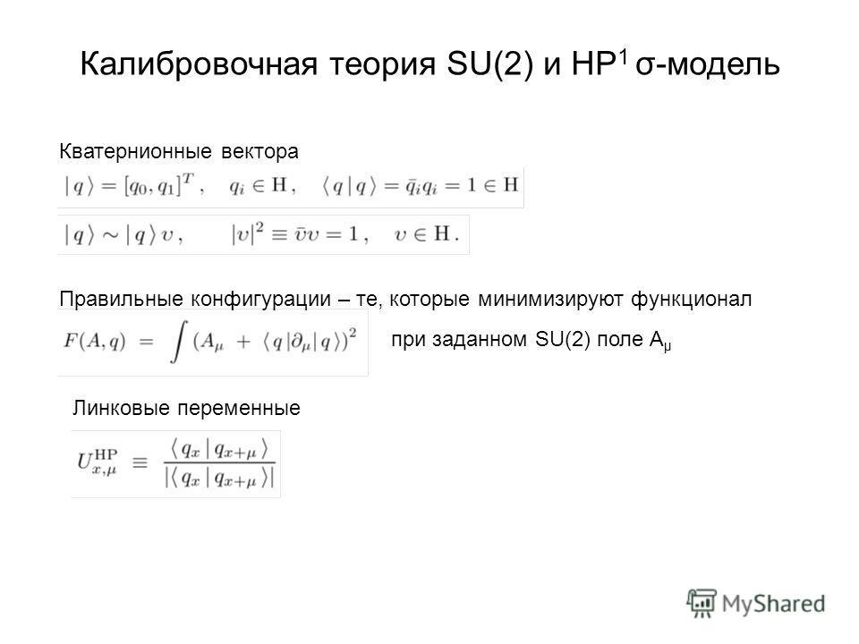 Калибровочная теория SU(2) и HP 1 σ-модель Кватернионные вектора Правильные конфигурации – те, которые минимизируют функционал при заданном SU(2) поле A μ Линковые переменные