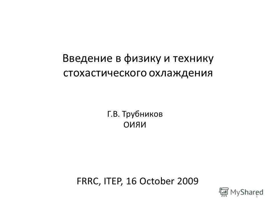 1 Введение в физику и технику стохастического охлаждения Г.В. Трубников ОИЯИ FRRC, ITEP, 16 October 2009