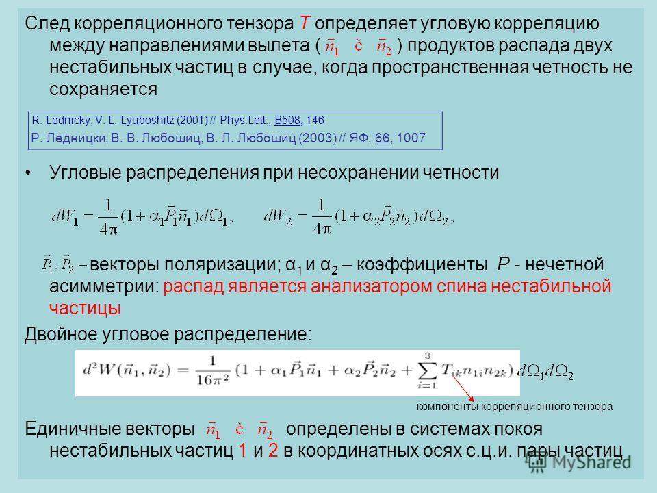 6 След корреляционного тензора T определяет угловую корреляцию между направлениями вылета ( ) продуктов распада двух нестабильных частиц в случае, когда пространственная четность не сохраняется R. Lednicky, V. L. Lyuboshitz (2001) // Phys.Lett., B508