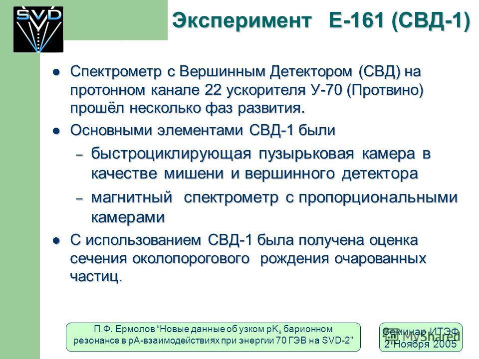 П.Ф. Ермолов Новые данные об узком pK s барионном резонансе в рА-взаимодействиях при энергии 70 ГЭВ на SVD-2 Семинар ИТЭФ 2 Ноября 2005 Эксперимент Е-161 (СВД-1) Спектрометр с Вершинным Детектором (СВД) на протонном канале 22 ускорителя У-70 (Протвин