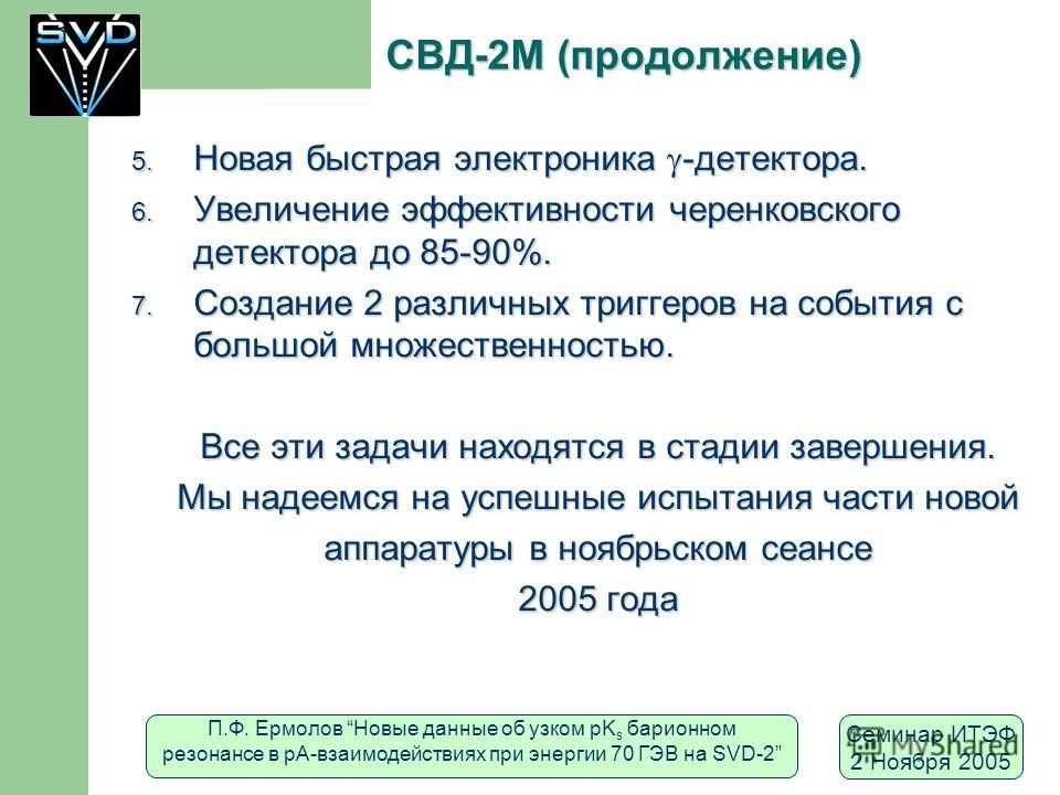 П.Ф. Ермолов Новые данные об узком pK s барионном резонансе в рА-взаимодействиях при энергии 70 ГЭВ на SVD-2 Семинар ИТЭФ 2 Ноября 2005 СВД-2M (продолжение) 5. Новая быстрая электроника -детектора. 6. Увеличение эффективности черенковского детектора