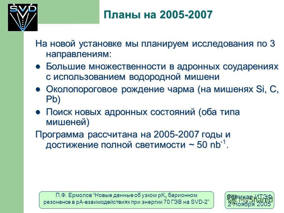 П.Ф. Ермолов Новые данные об узком pK s барионном резонансе в рА-взаимодействиях при энергии 70 ГЭВ на SVD-2 Семинар ИТЭФ 2 Ноября 2005 Планы на 2005-2007 На новой установке мы планируем исследования по 3 направлениям: Большие множественности в адрон