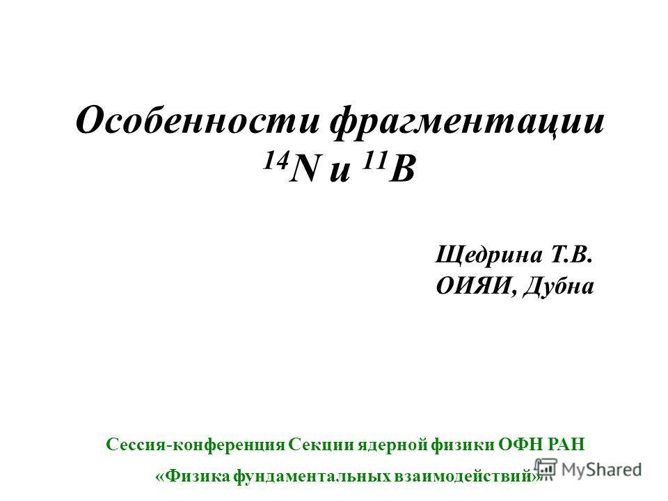 Особенности фрагментации 14 N и 11 B Щедрина Т.В. ОИЯИ, Дубна Сессия-конференция Секции ядерной физики ОФН РАН «Физика фундаментальных взаимодействий»
