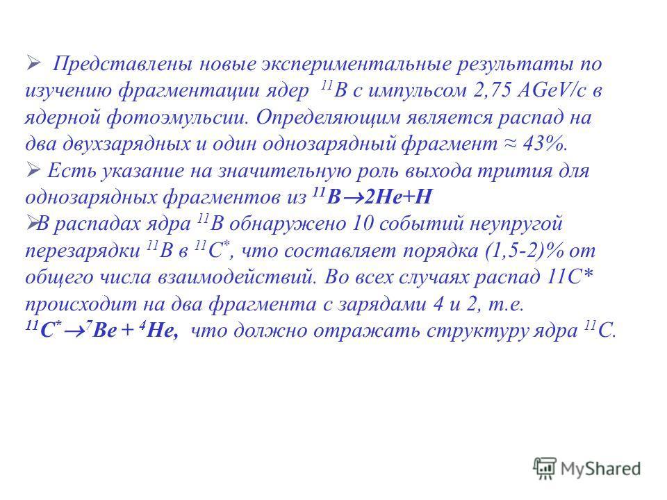 Представлены новые экспериментальные результаты по изучению фрагментации ядер 11 B с импульсом 2,75 АGeV/c в ядерной фотоэмульсии. Определяющим является распад на два двухзарядных и один однозарядный фрагмент 43%. Есть указание на значительную роль в