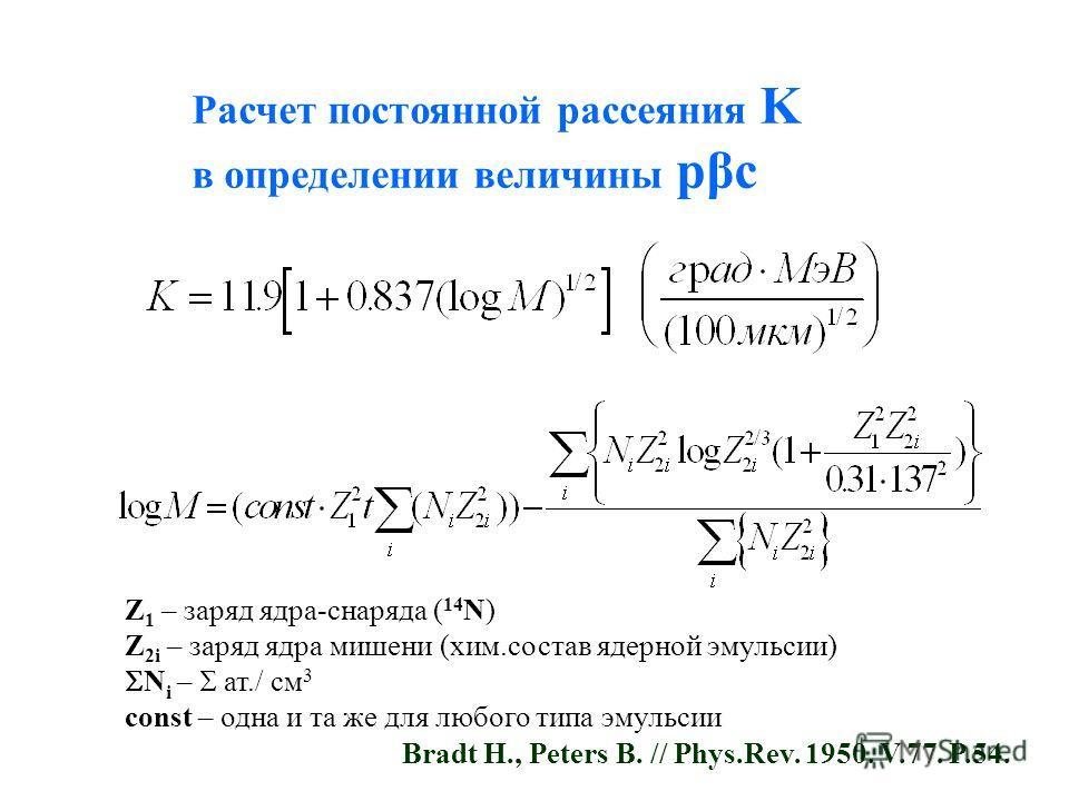 Расчет постоянной рассеяния K в определении величины pβc Z 1 – заряд ядра-снаряда ( 14 N) Z 2i – заряд ядра мишени (хим.состав ядерной эмульсии) N i – ат./ см 3 const – одна и та же для любого типа эмульсии Bradt H., Peters B. // Phys.Rev. 1950. V.77