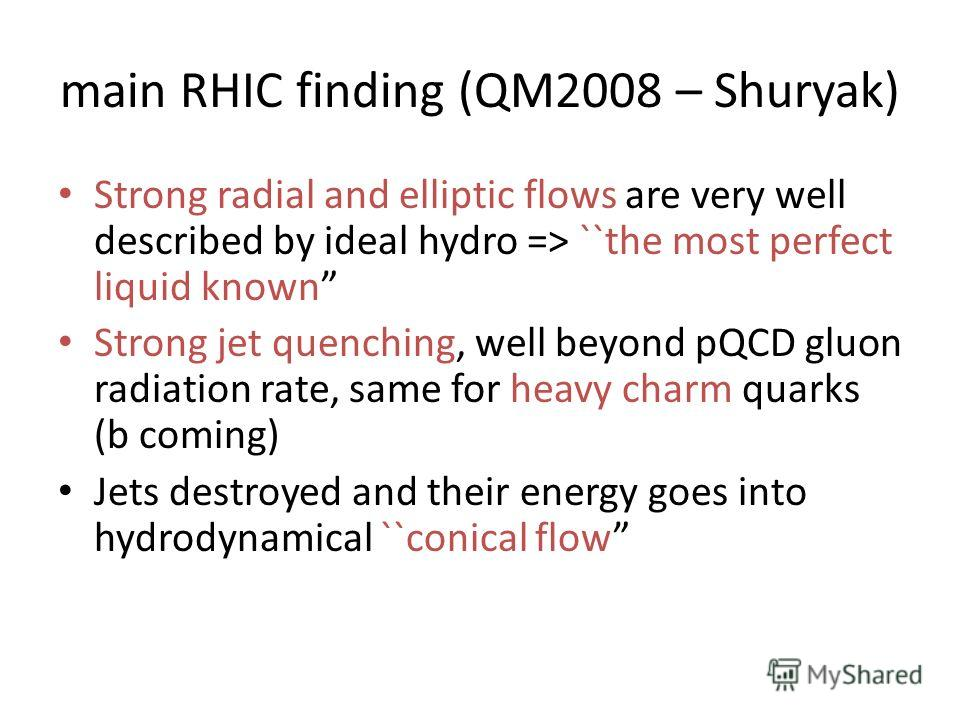 main RHIC finding (QM2008 – Shuryak) Strong radial and elliptic flows are very well described by ideal hydro => ``the most perfect liquid known Strong jet quenching, well beyond pQCD gluon radiation rate, same for heavy charm quarks (b coming) Jets d