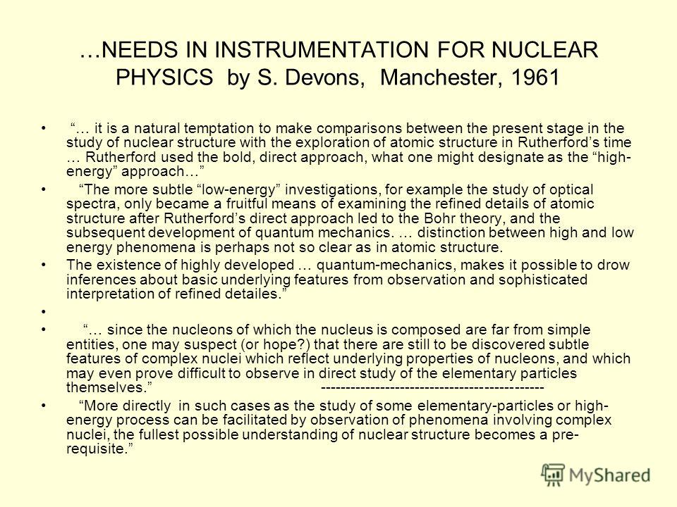 …NEEDS IN INSTRUMENTATION FOR NUCLEAR PHYSICS by S. Devons, Manchester, 1961 … it is a natural temptation to make comparisons between the present stage in the study of nuclear structure with the exploration of atomic structure in Rutherfords time … R