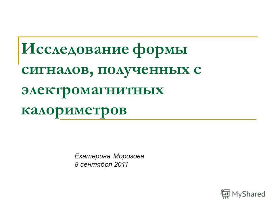 Исследование формы сигналов, полученных с электромагнитных калориметров Екатерина Морозова 8 сентября 2011