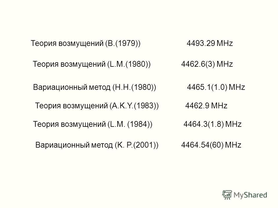 Теория возмущений (L.M.(1980)) 4462.6(3) MHz Вариационный метод (H.H.(1980)) 4465.1(1.0) MHz Теория возмущений (A.K.Y.(1983)) 4462.9 MHz Теория возмущений (L.M. (1984)) 4464.3(1.8) MHz Вариационный метод (K. P.(2001)) 4464.54(60) MHz Теория возмущени