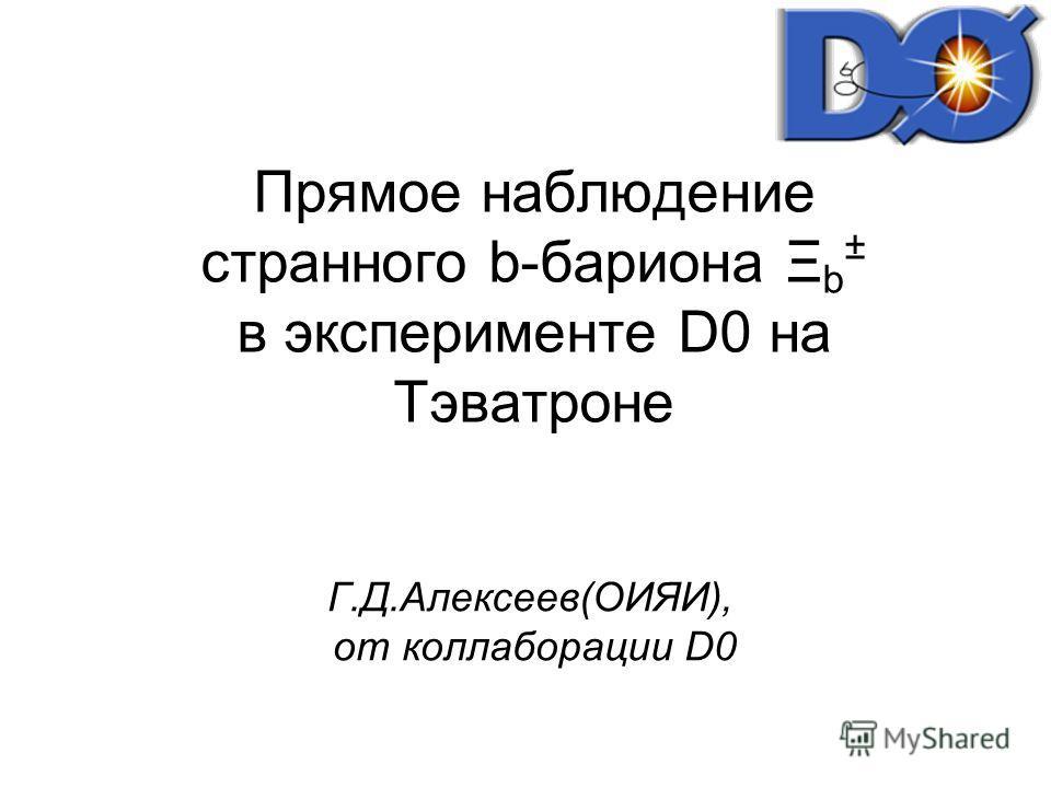 Прямое наблюдение странного b-бариона Ξ b ± в эксперименте D0 на Тэватроне Г.Д.Алексеев(ОИЯИ), от коллаборации D0