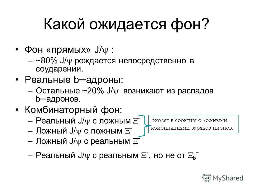 Какой ожидается фон? Фон «прямых» J/ : –~80% J/ рождается непосредственно в соударении. Реальные bадроны: –Остальные ~20% J/ возникают из распадов bадронов. Комбинаторный фон: –Реальный J/ с ложным - –Ложный J/ с ложным - –Ложный J/ с реальным - –Реа