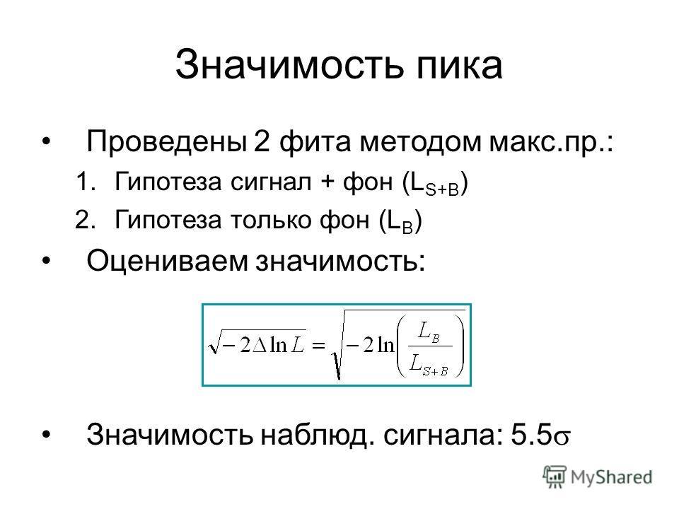 Значимость пика Проведены 2 фита методом макс.пр.: 1.Гипотеза сигнал + фон (L S+B ) 2.Гипотеза только фон (L B ) Оцениваем значимость: Значимость наблюд. сигнала: 5.5