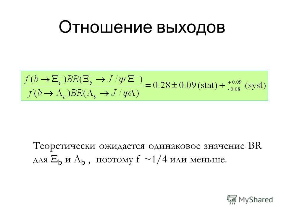 Отношение выходов Теоретически ожидается одинаковое значение BR для b и Λ b, поэтому f ~1/4 или меньше.