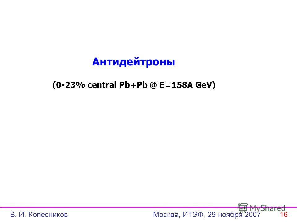 Антидейтроны (0-23% central Pb+Pb @ E=158A GeV) В. И. Колесников Москва, ИТЭФ, 29 ноября 2007 16