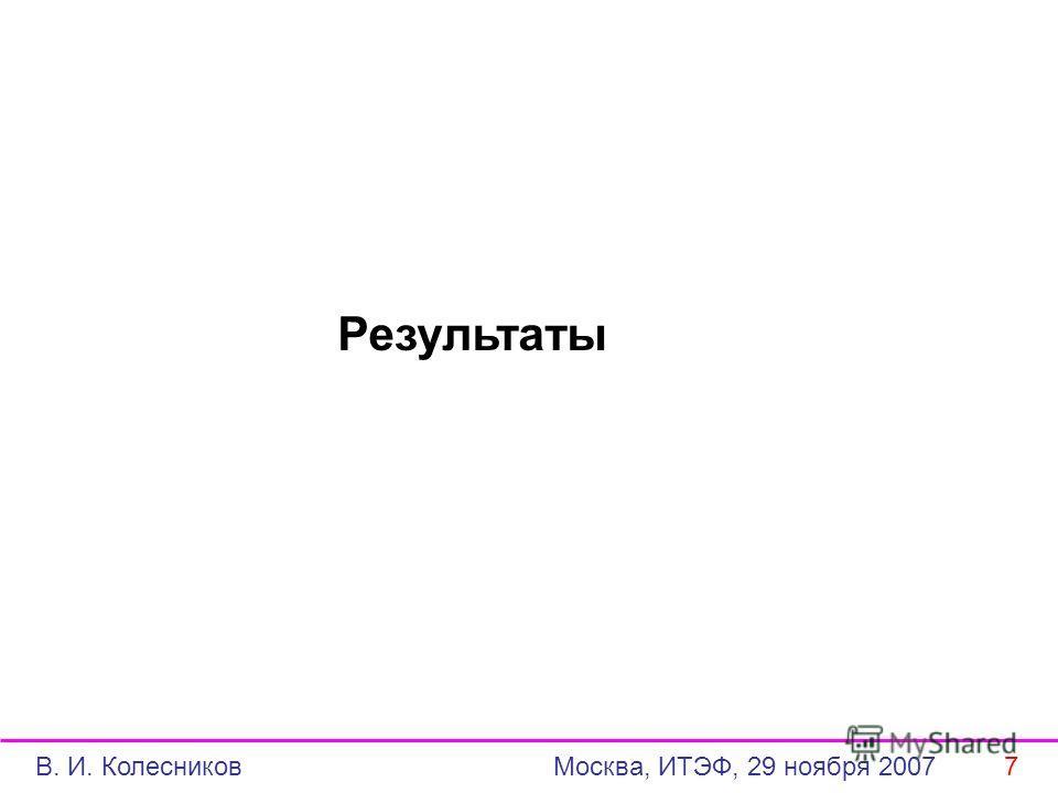Результаты В. И. Колесников Москва, ИТЭФ, 29 ноября 2007 7