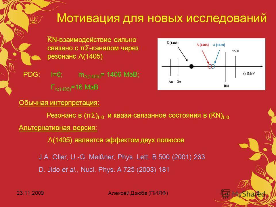23.11.2009Алексей Дзюба (ПИЯФ)3 Мотивация для новых исследований KN-взаимодействие сильно связано с πΣ-каналом через резонанс Λ(1405) J.A. Oller, U.-G. Meißner, Phys. Lett. B 500 (2001) 263 D. Jido et al., Nucl. Phys. A 725 (2003) 181 PDG:I=0;m Λ(140