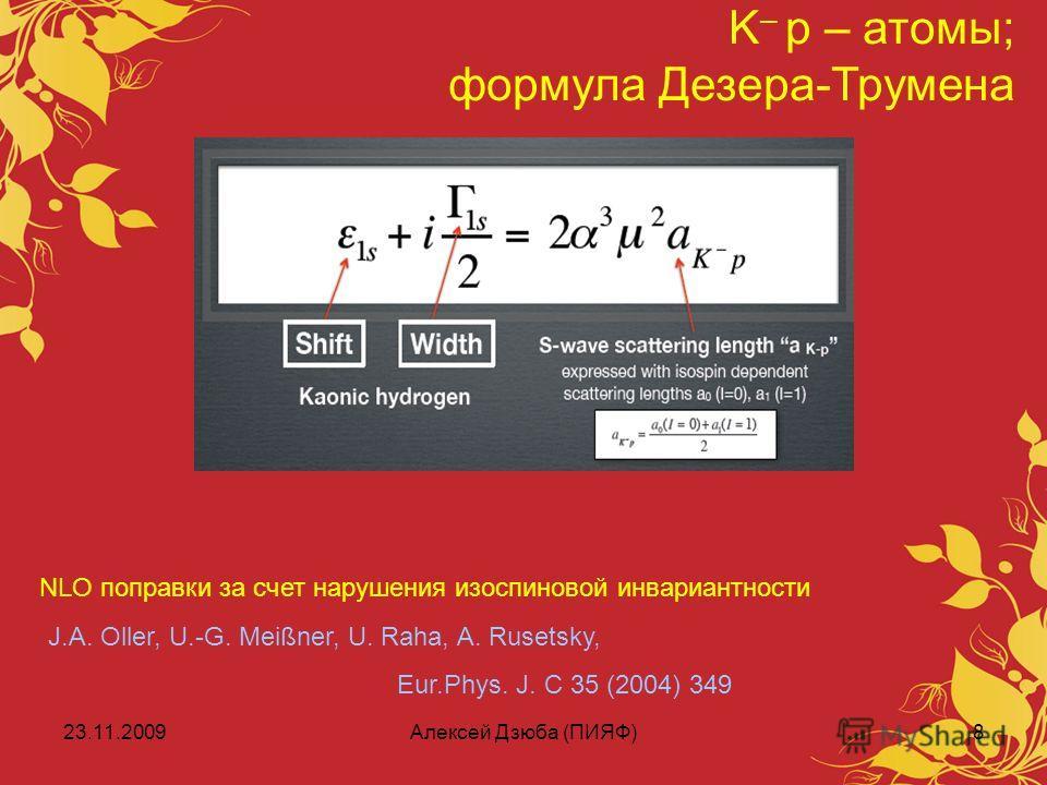 23.11.2009Алексей Дзюба (ПИЯФ)8 K – p – атомы; формула Дезера-Трумена J.A. Oller, U.-G. Meißner, U. Raha, A. Rusetsky, Eur.Phys. J. C 35 (2004) 349 NLO поправки за счет нарушения изоспиновой инвариантности