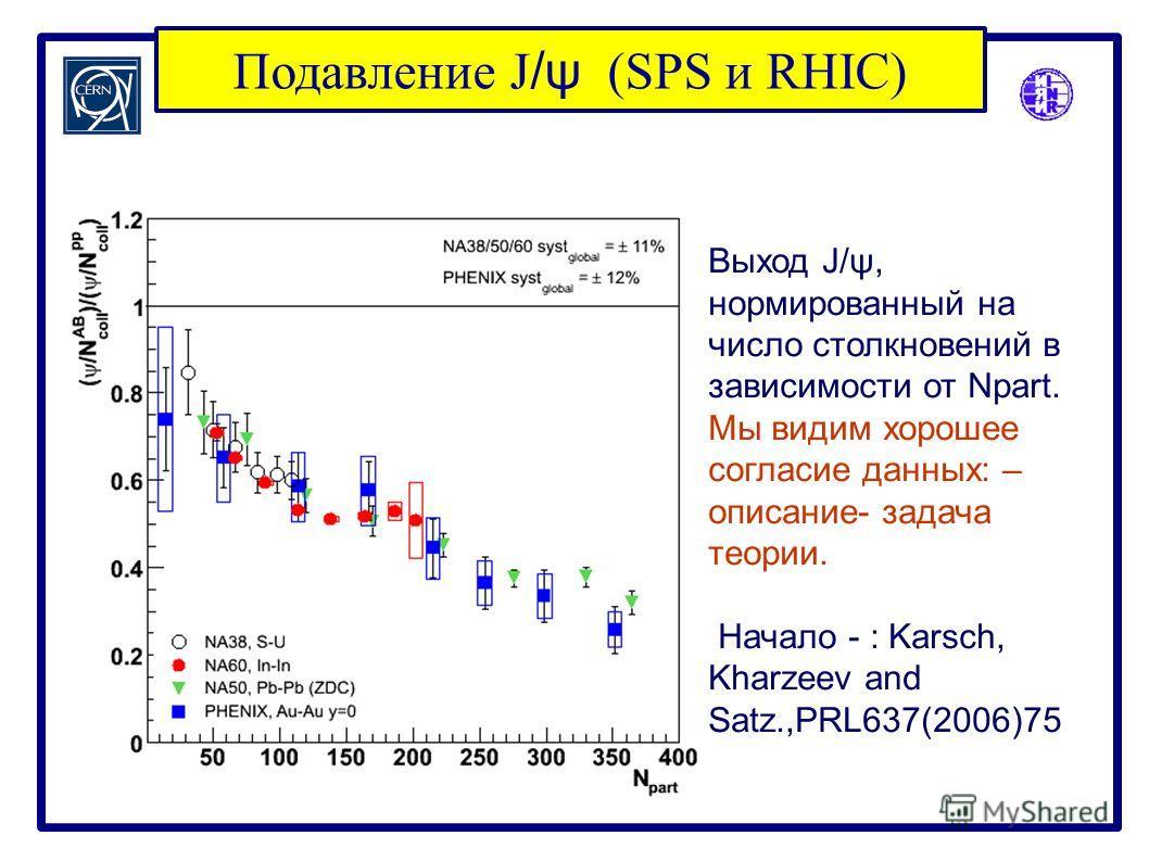 Подавление J /ψ (SPS и RHIC) Выход J/ψ, нормированный на число столкновений в зависимости от Npart. Мы видим хорошее согласие данных: – описание- задача теории. Начало - : Karsch, Kharzeev and Satz.,PRL637(2006)75
