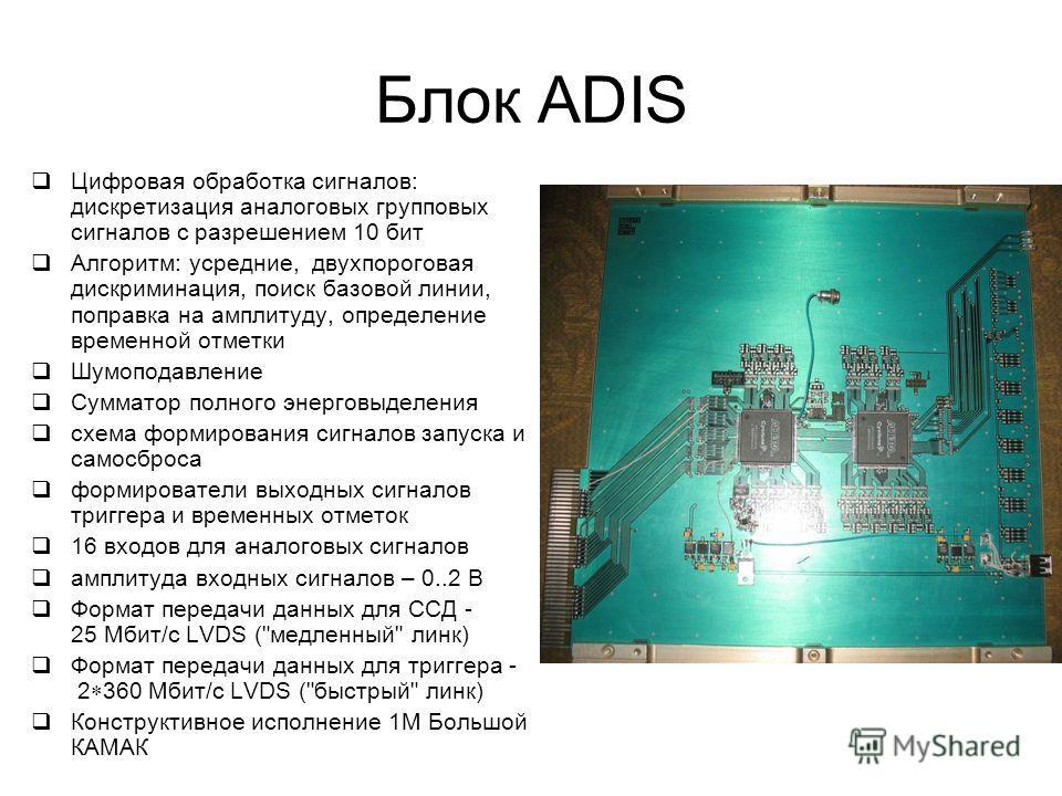 Блок ADIS Цифровая обработка сигналов: дискретизация аналоговых групповых сигналов с разрешением 10 бит Алгоритм: усредние, двухпороговая дискриминация, поиск базовой линии, поправка на амплитуду, определение временной отметки Шумоподавление Сумматор