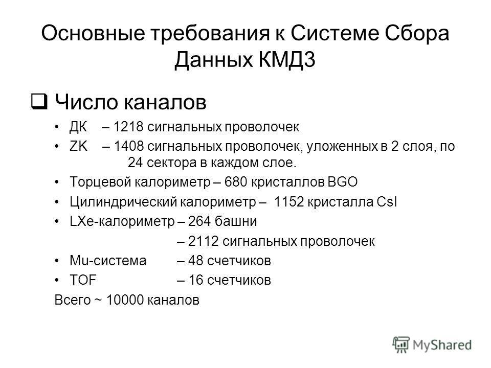 Основные требования к Системе Сбора Данных КМД3 Число каналов ДК – 1218 сигнальных проволочек ZK – 1408 сигнальных проволочек, уложенных в 2 слоя, по 24 сектора в каждом слое. Торцевой калориметр – 680 кристаллов BGO Цилиндрический калориметр – 1152