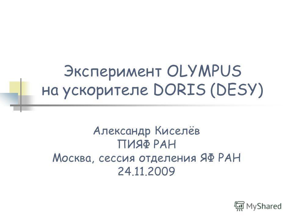 Эксперимент OLYMPUS на ускорителе DORIS (DESY) Александр Киселёв ПИЯФ РАН Москва, сессия отделения ЯФ РАН 24.11.2009