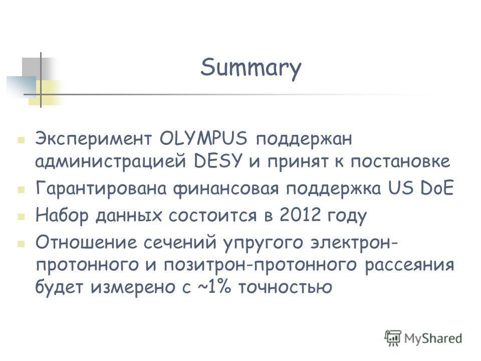 Summary Эксперимент OLYMPUS поддержан администрацией DESY и принят к постановке Гарантирована финансовая поддержка US DoE Набор данных состоится в 2012 году Отношение сечений упругого электрон- протонного и позитрон-протонного рассеяния будет измерен