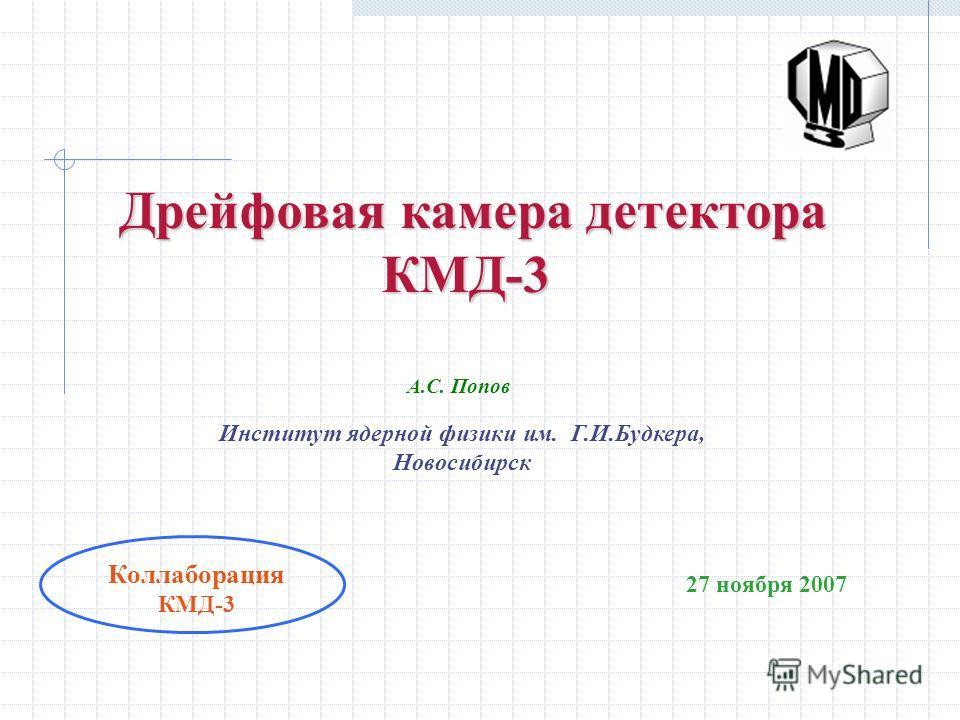 Дрейфовая камера детектора Дрейфовая камера детектора КМД-3 Институт ядерной физики им. Г.И.Будкера, Новосибирск 27 ноября 2007 Коллаборация КМД-3 А.С. Попов