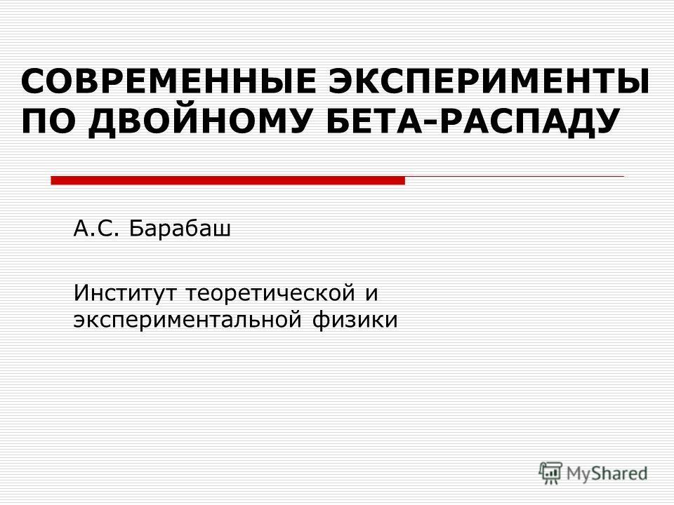 СОВРЕМЕННЫЕ ЭКСПЕРИМЕНТЫ ПО ДВОЙНОМУ БЕТА-РАСПАДУ А.С. Барабаш Институт теоретической и экспериментальной физики