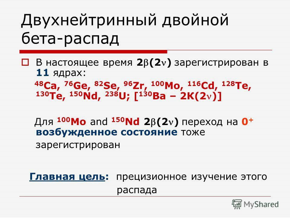 Двухнейтринный двойной бета-распад В настоящее время 2(2) зарегистрирован в 11 ядрах: 48 Ca, 76 Ge, 82 Se, 96 Zr, 100 Mo, 116 Cd, 128 Te, 130 Te, 150 Nd, 238 U; [ 130 Ва – 2К(2)] Для 100 Mo and 150 Nd 2(2) переход на 0 + возбужденное состояние тоже з