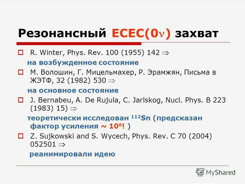 Резонансный ЕСЕС(0) захват R. Winter, Phys. Rev. 100 (1955) 142 на возбужденное состояние М. Волошин, Г. Мицельмахер, Р. Эрамжян, Письма в ЖЭТФ, 32 (1982) 530 на основное состояние J. Bernabeu, A. De Rujula, C. Jarlskog, Nucl. Phys. B 223 (1983) 15)