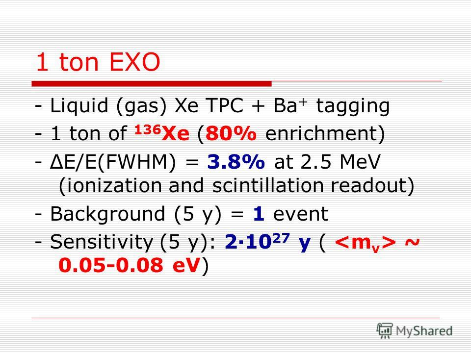 1 ton EXO - Liquid (gas) Xe TPC + Ba + tagging - 1 ton of 136 Xe (80% enrichment) - ΔE/E(FWHM) = 3.8% at 2.5 MeV (ionization and scintillation readout) - Background (5 y) = 1 event - Sensitivity (5 y): 2·10 27 y ( ~ 0.05-0.08 eV)
