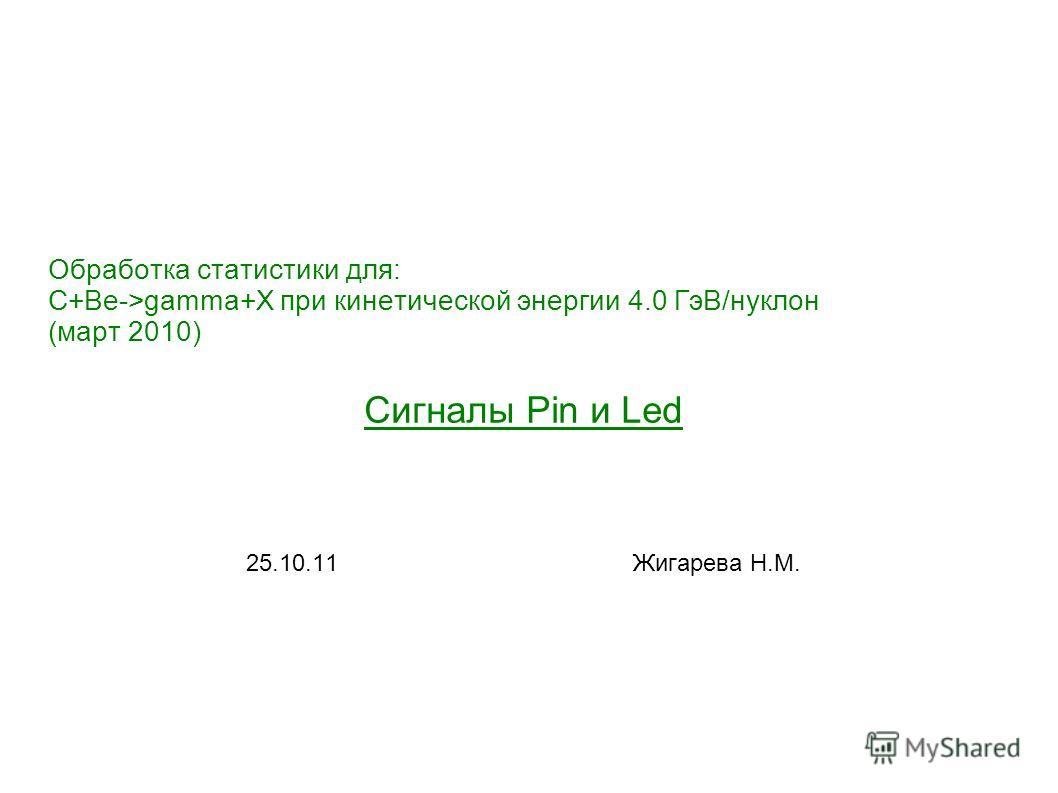 Обработка статистики для: C+Be->gamma+X при кинетической энергии 4.0 ГэВ/нуклон (март 2010) Сигналы Pin и Led 25.10.11 Жигарева Н.М.