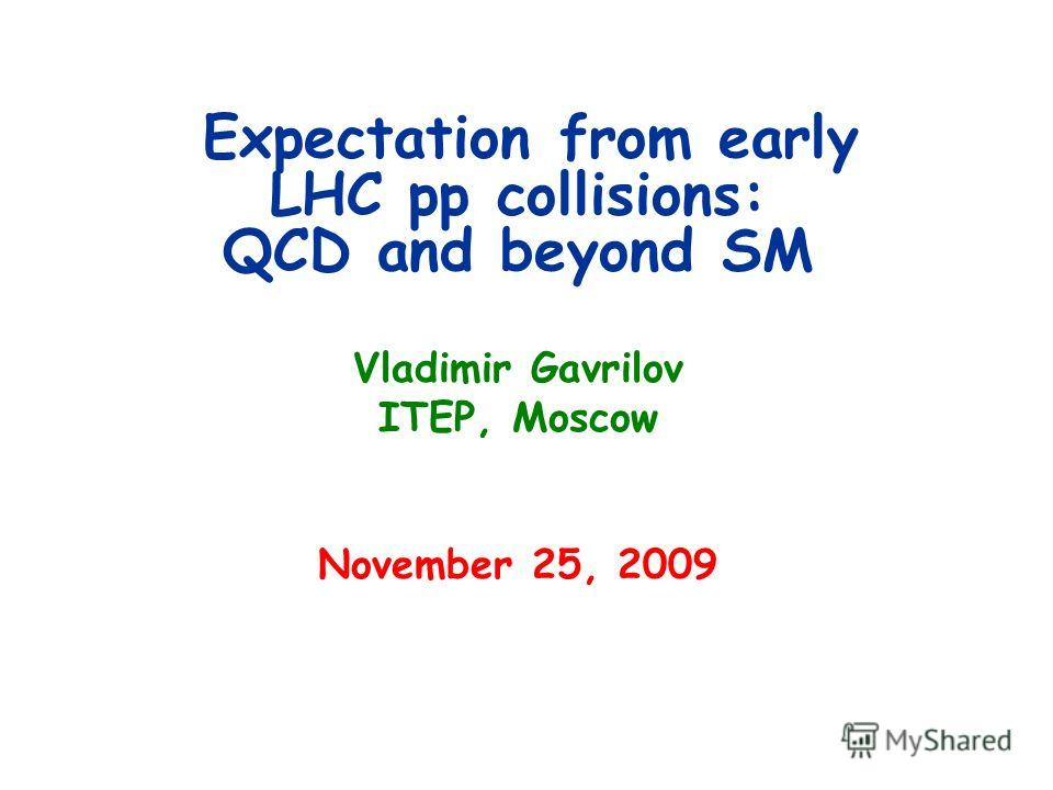 Expectation from early LHC pp collisions: QCD and beyond SM Vladimir Gavrilov ITEP, Moscow November 25, 2009